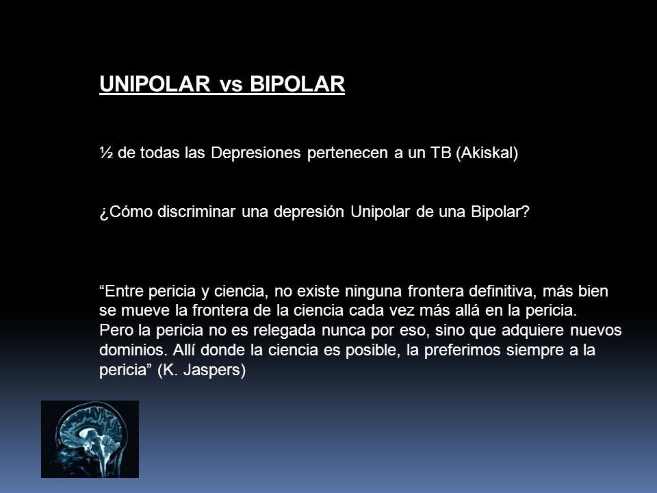 UNIPOLAR vs BIPOLAR ½ de todas las Depresiones pertenecen a un TB (Akiskal) ¿Cómo discriminar una depresión Unipolar de una Bipolar? Entre pericia y c