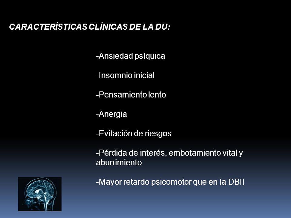 CARACTERÍSTICAS CLÍNICAS DE LA DU: -Ansiedad psíquica -Insomnio inicial -Pensamiento lento -Anergia -Evitación de riesgos -Pérdida de interés, embotam