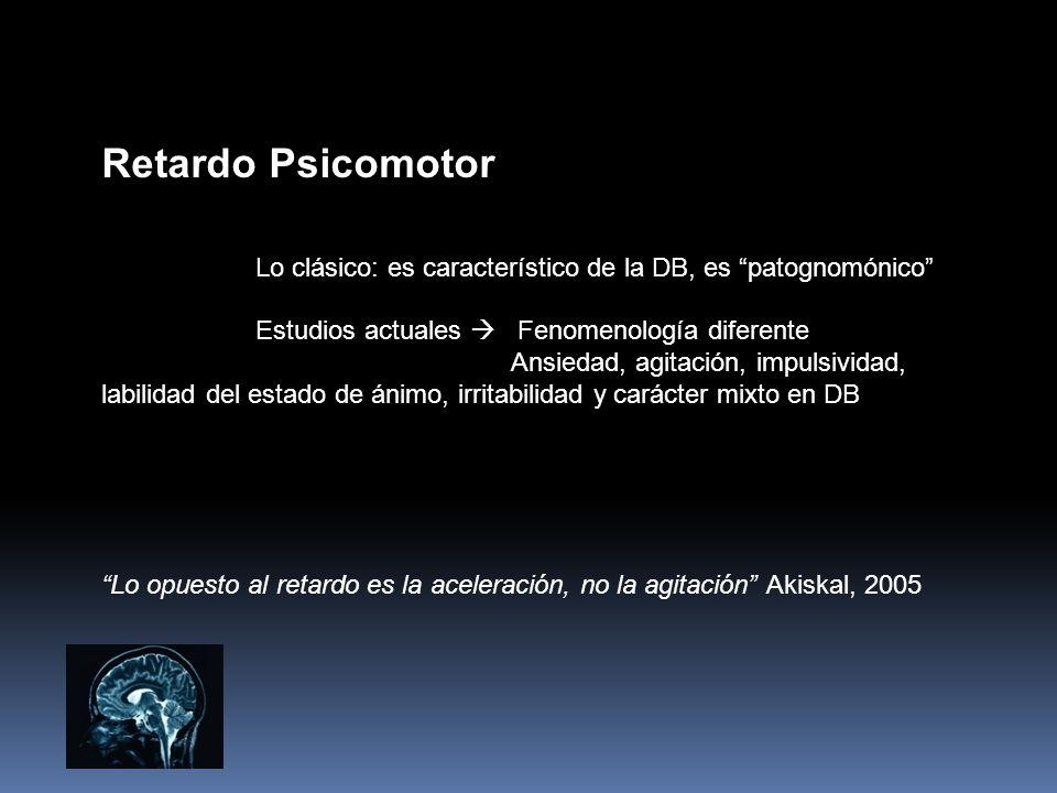 Retardo Psicomotor Lo clásico: es característico de la DB, es patognomónico Estudios actuales Fenomenología diferente Ansiedad, agitación, impulsivida