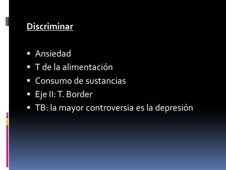 Discriminar Ansiedad T de la alimentación Consumo de sustancias Eje II: T. Border TB: la mayor controversia es la depresión