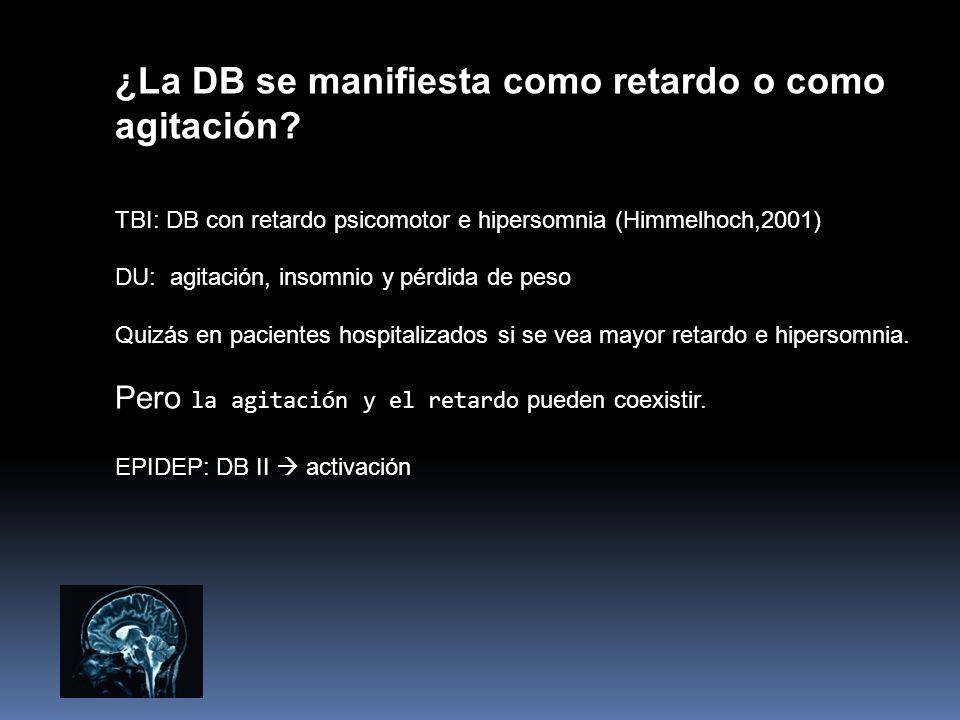 ¿La DB se manifiesta como retardo o como agitación? TBI: DB con retardo psicomotor e hipersomnia (Himmelhoch,2001) DU: agitación, insomnio y pérdida d