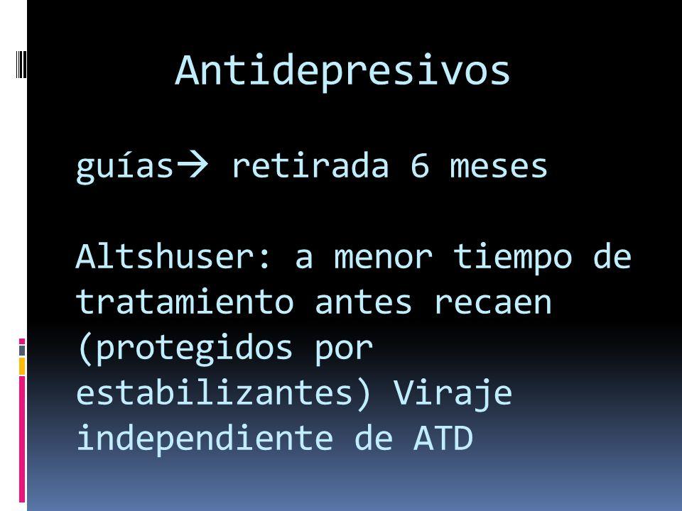 Antidepresivos guías retirada 6 meses Altshuser: a menor tiempo de tratamiento antes recaen (protegidos por estabilizantes) Viraje independiente de AT