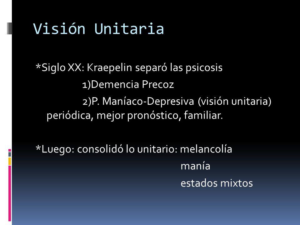 Visión Unitaria *Siglo XX: Kraepelin separó las psicosis 1)Demencia Precoz 2)P. Maníaco-Depresiva (visión unitaria) periódica, mejor pronóstico, famil