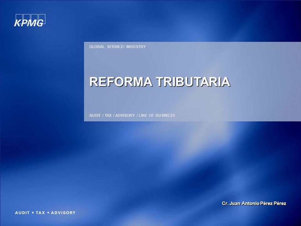 GLOBAL SERVICE/ INDUSTRY AUDIT / TAX / ADVISORY / LINE OF BUSINESS REFORMA TRIBUTARIA Cr. Juan Antonio Pérez Pérez
