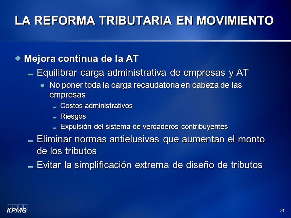 31 LA REFORMA TRIBUTARIA EN MOVIMIENTO Mejora continua de la AT Equilibrar carga administrativa de empresas y AT No poner toda la carga recaudatoria e