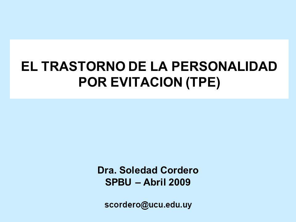 Dra. Soledad Cordero SPBU – Abril 2009 scordero@ucu.edu.uy EL TRASTORNO DE LA PERSONALIDAD POR EVITACION (TPE)