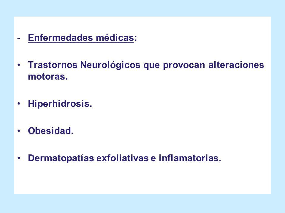 -Enfermedades médicas: Trastornos Neurológicos que provocan alteraciones motoras. Hiperhidrosis. Obesidad. Dermatopatías exfoliativas e inflamatorias.