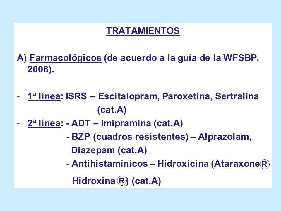 TRATAMIENTOS A) Farmacológicos (de acuerdo a la guía de la WFSBP, 2008). -1ª línea: ISRS – Escitalopram, Paroxetina, Sertralina (cat.A) -2ª línea: - A