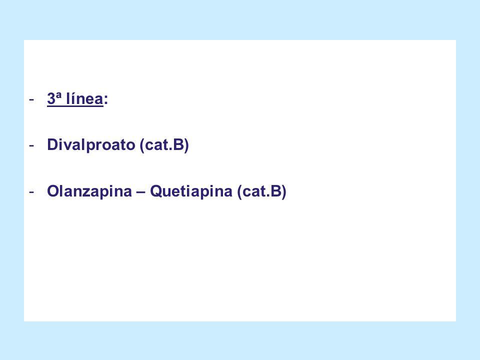 -3ª línea: -Divalproato (cat.B) -Olanzapina – Quetiapina (cat.B)
