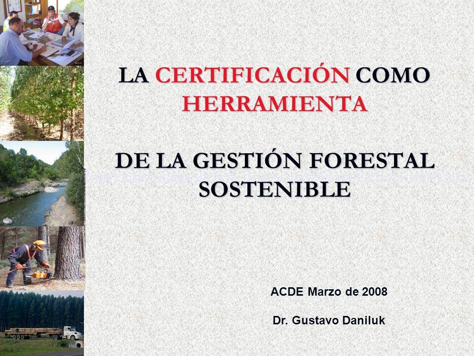 LA CERTIFICACIÓN COMO HERRAMIENTA DE LA GESTIÓN FORESTAL SOSTENIBLE ACDE Marzo de 2008 Dr. Gustavo Daniluk