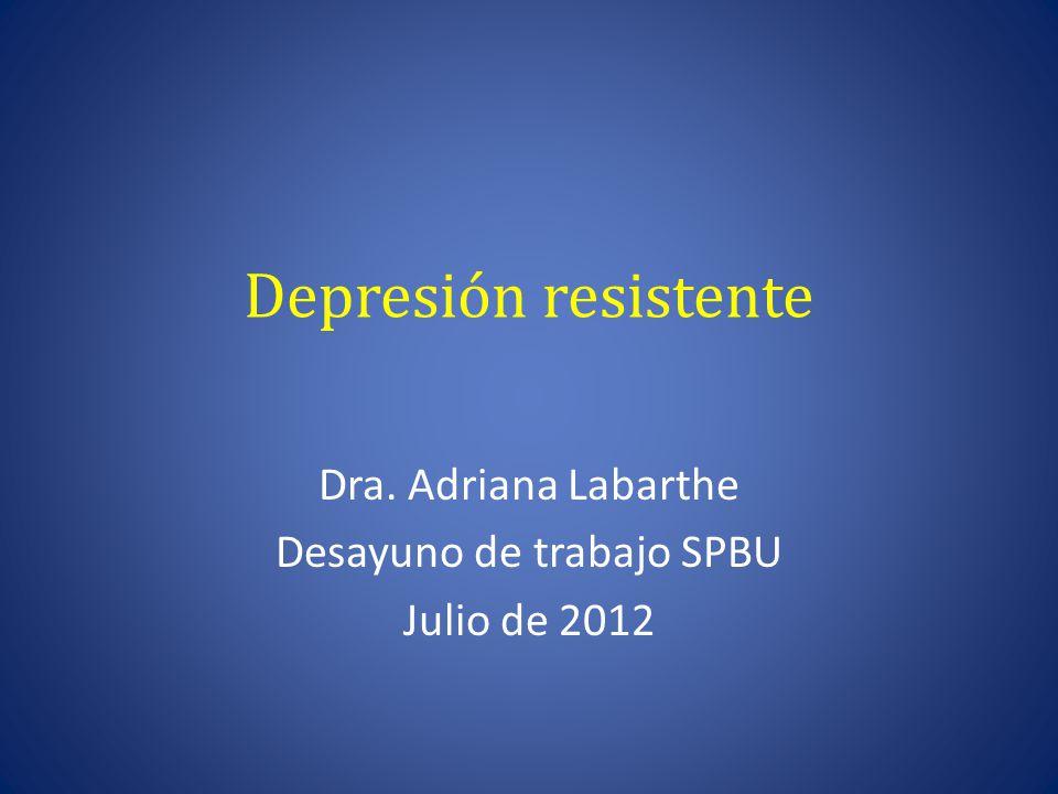Depresión resistente Dra. Adriana Labarthe Desayuno de trabajo SPBU Julio de 2012
