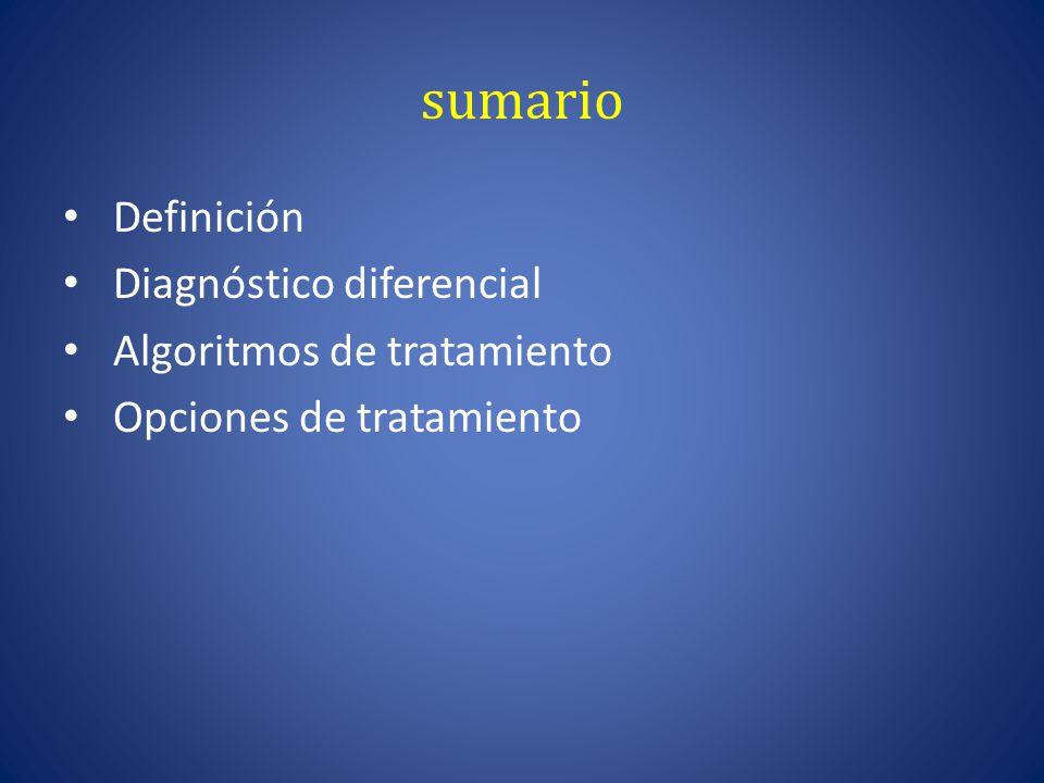 sumario Definición Diagnóstico diferencial Algoritmos de tratamiento Opciones de tratamiento