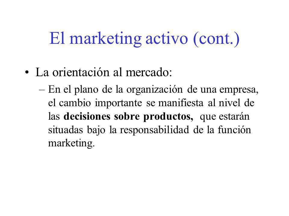 El marketing activo (cont.) La orientación al mercado: –En el plano de la organización de una empresa, el cambio importante se manifiesta al nivel de