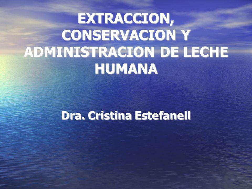 EXTRACCION, CONSERVACION Y ADMINISTRACION DE LECHE HUMANA Dra. Cristina Estefanell