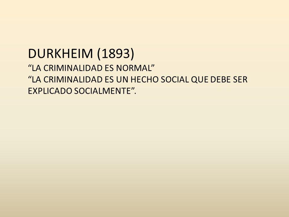 DURKHEIM (1893) LA CRIMINALIDAD ES NORMAL LA CRIMINALIDAD ES UN HECHO SOCIAL QUE DEBE SER EXPLICADO SOCIALMENTE.