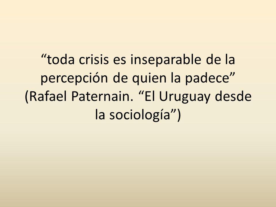 toda crisis es inseparable de la percepción de quien la padece (Rafael Paternain. El Uruguay desde la sociología)