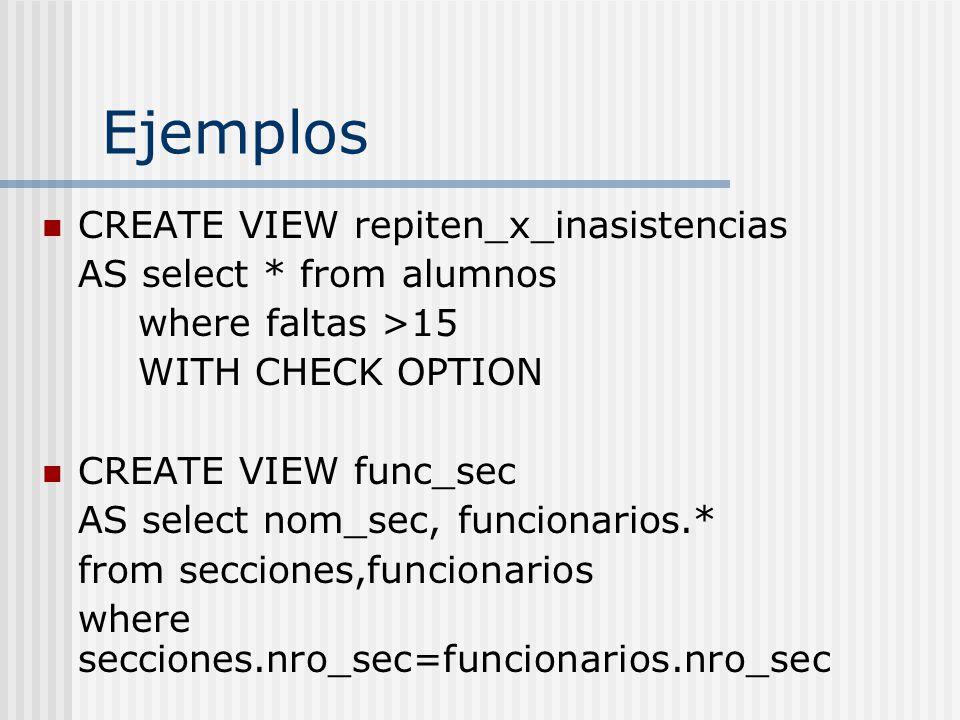 Ejemplos CREATE VIEW repiten_x_inasistencias AS select * from alumnos where faltas >15 WITH CHECK OPTION CREATE VIEW func_sec AS select nom_sec, funci