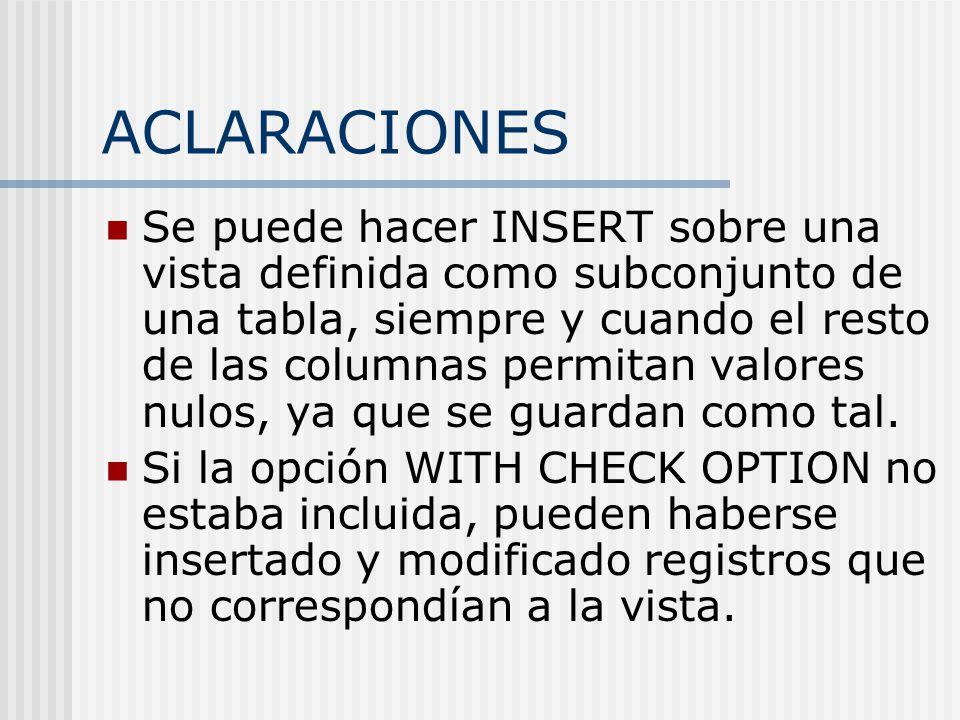 ACLARACIONES Se puede hacer INSERT sobre una vista definida como subconjunto de una tabla, siempre y cuando el resto de las columnas permitan valores