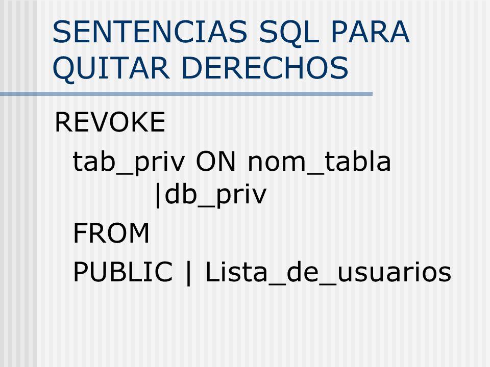 SENTENCIAS SQL PARA QUITAR DERECHOS REVOKE tab_priv ON nom_tabla |db_priv FROM PUBLIC | Lista_de_usuarios