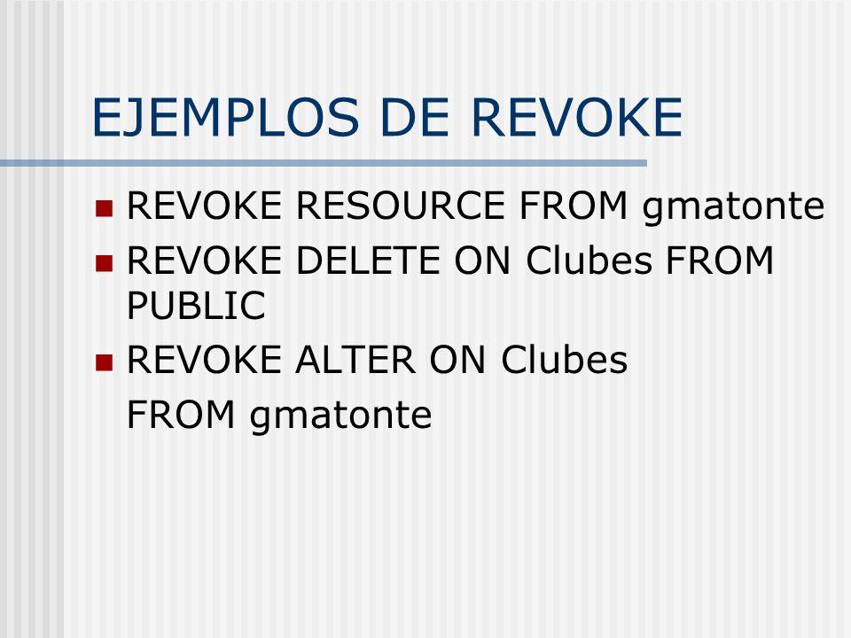 EJEMPLOS DE REVOKE REVOKE RESOURCE FROM gmatonte REVOKE DELETE ON Clubes FROM PUBLIC REVOKE ALTER ON Clubes FROM gmatonte