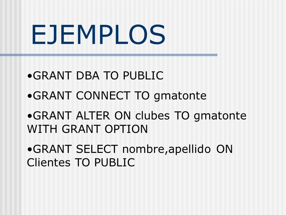 EJEMPLOS GRANT DBA TO PUBLIC GRANT CONNECT TO gmatonte GRANT ALTER ON clubes TO gmatonte WITH GRANT OPTION GRANT SELECT nombre,apellido ON Clientes TO