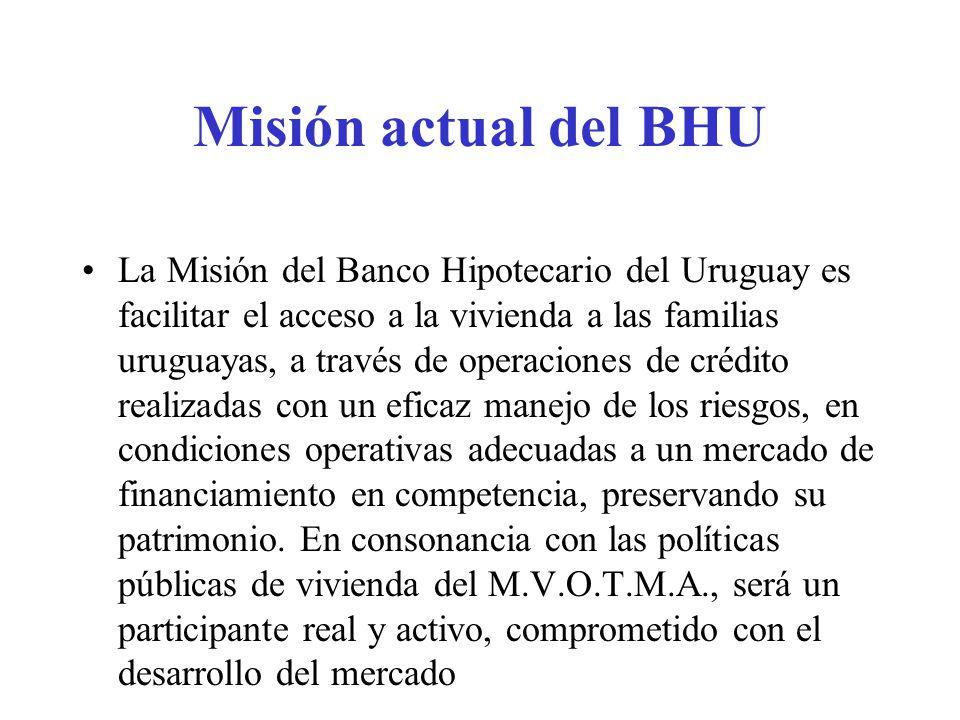 Misión actual del BHU La Misión del Banco Hipotecario del Uruguay es facilitar el acceso a la vivienda a las familias uruguayas, a través de operaciones de crédito realizadas con un eficaz manejo de los riesgos, en condiciones operativas adecuadas a un mercado de financiamiento en competencia, preservando su patrimonio.