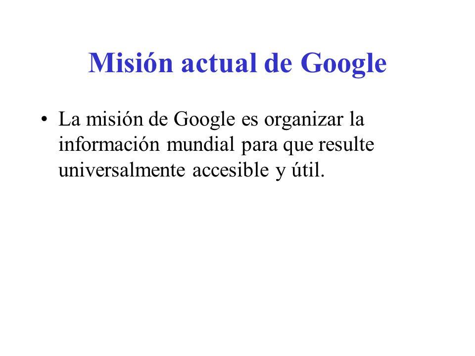 Misión actual de Google La misión de Google es organizar la información mundial para que resulte universalmente accesible y útil.