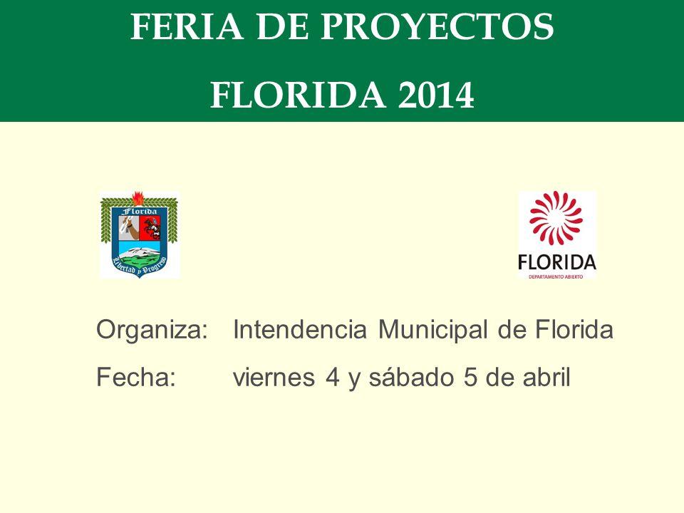 FERIA DE PROYECTOS FLORIDA 2014 Organiza:Intendencia Municipal de Florida Fecha: viernes 4 y sábado 5 de abril