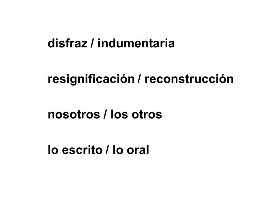disfraz / indumentaria resignificación / reconstrucción nosotros / los otros lo escrito / lo oral