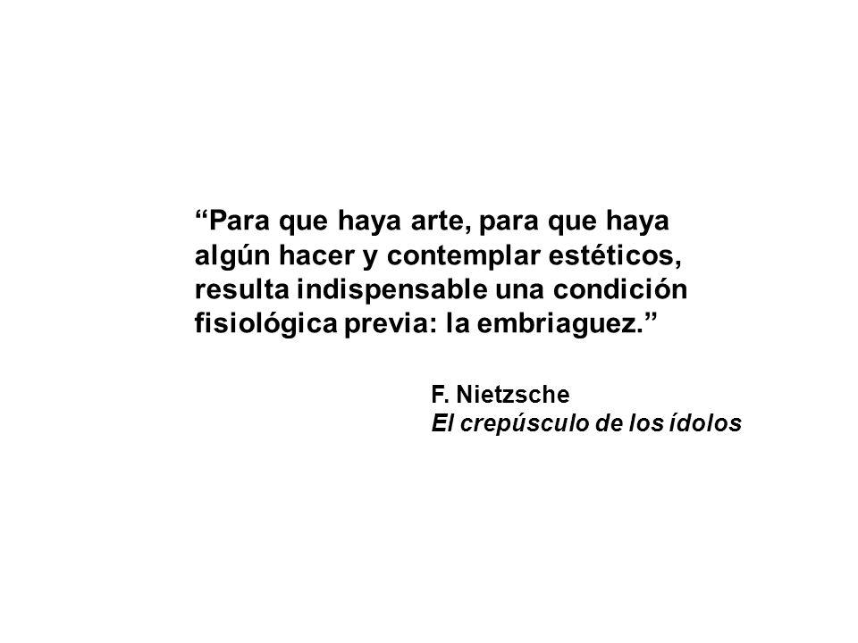 Para que haya arte, para que haya algún hacer y contemplar estéticos, resulta indispensable una condición fisiológica previa: la embriaguez. F. Nietzs