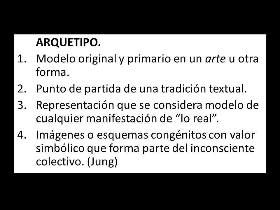 ARQUETIPO. 1.Modelo original y primario en un arte u otra forma. 2.Punto de partida de una tradición textual. 3.Representación que se considera modelo