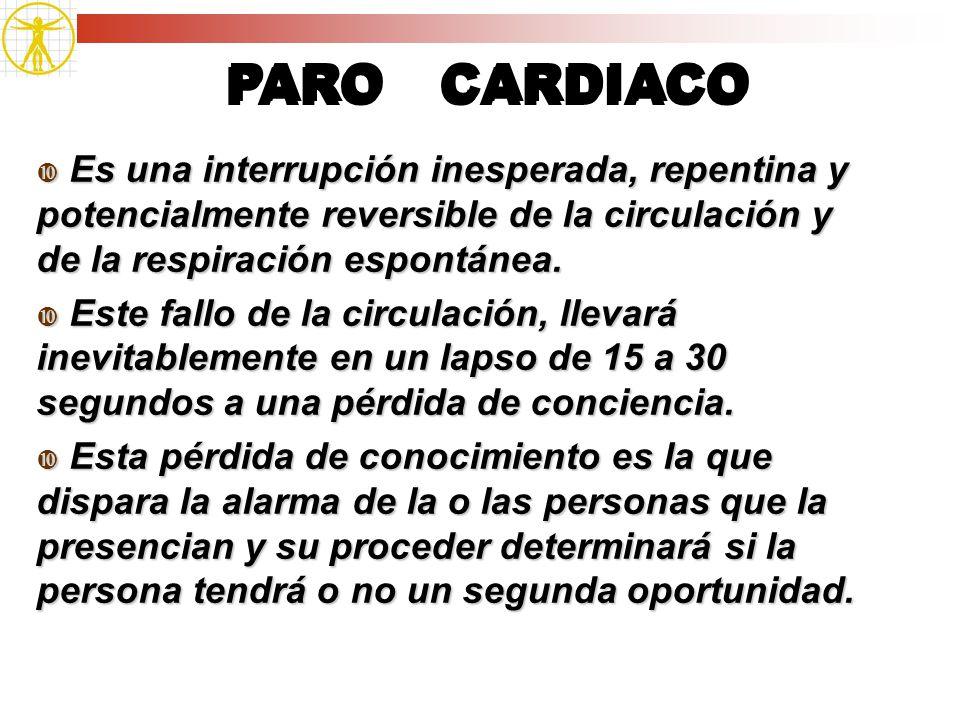 PARO CARDIACO Es una interrupción inesperada, repentina y potencialmente reversible de la circulación y de la respiración espontánea. Es una interrupc