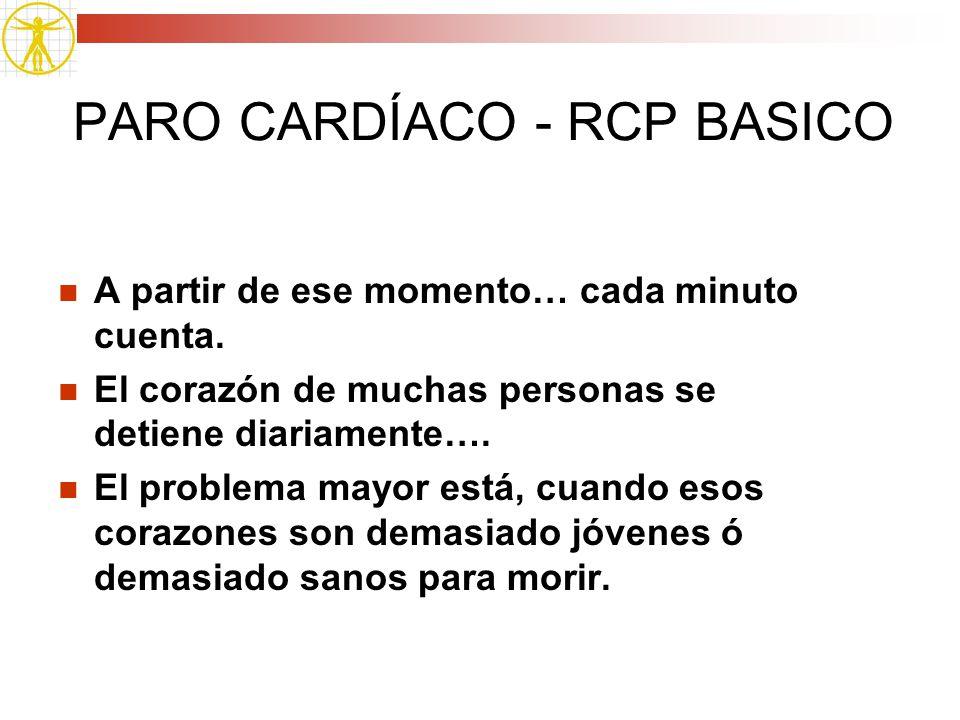 PARO CARDÍACO - RCP BASICO A partir de ese momento… cada minuto cuenta. El corazón de muchas personas se detiene diariamente…. El problema mayor está,
