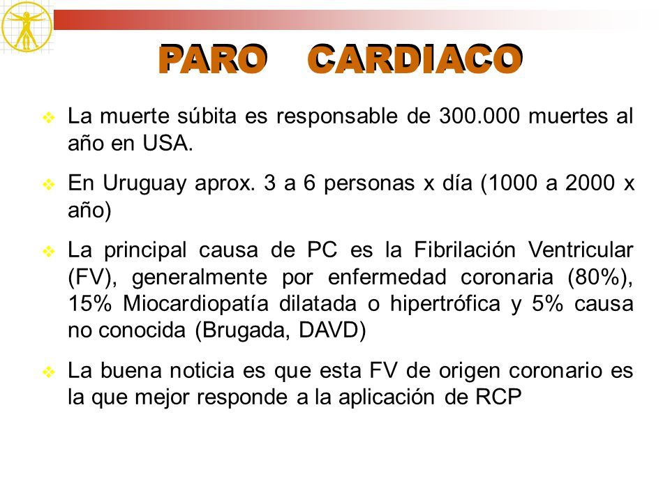 PARO CARDIACO La muerte súbita es responsable de 300.000 muertes al año en USA. En Uruguay aprox. 3 a 6 personas x día (1000 a 2000 x año) La principa