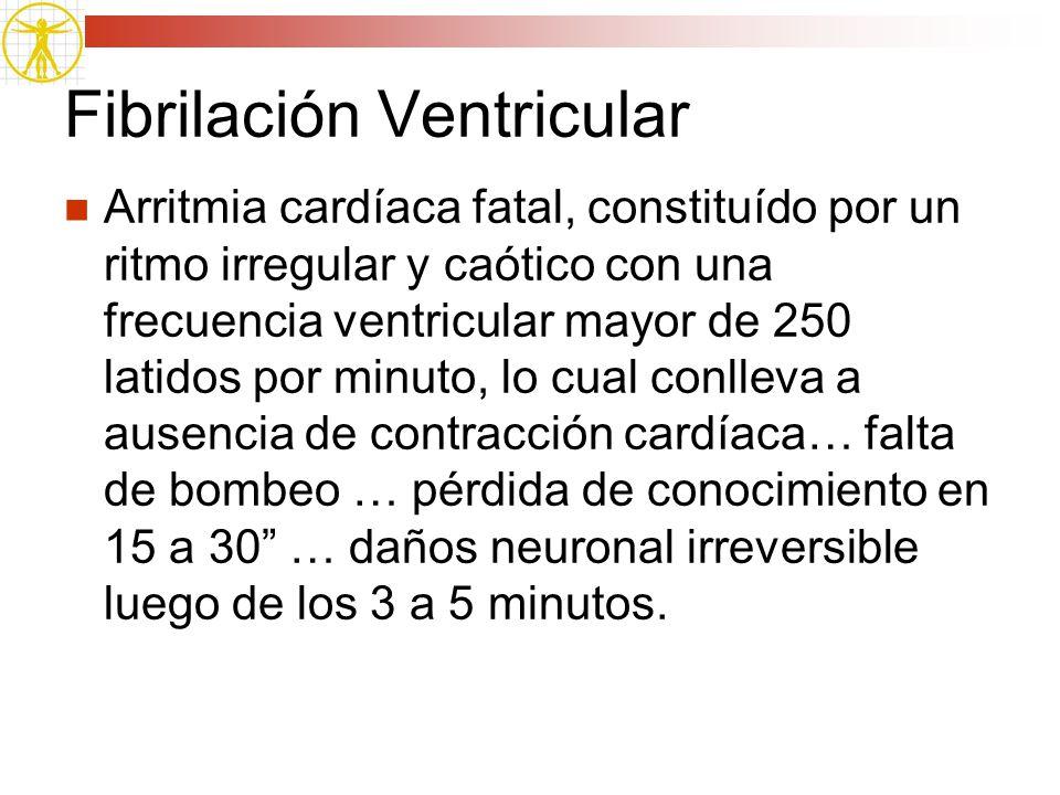Fibrilación Ventricular Arritmia cardíaca fatal, constituído por un ritmo irregular y caótico con una frecuencia ventricular mayor de 250 latidos por