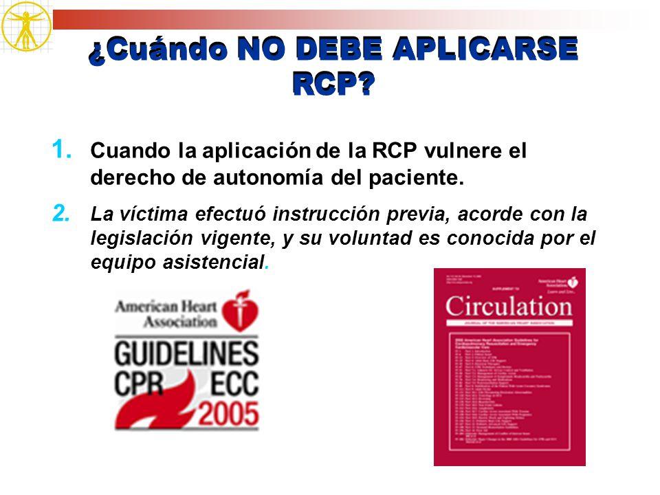 ¿Cuándo NO DEBE APLICARSE RCP? 1. Cuando la aplicación de la RCP vulnere el derecho de autonomía del paciente. 2. La víctima efectuó instrucción previ