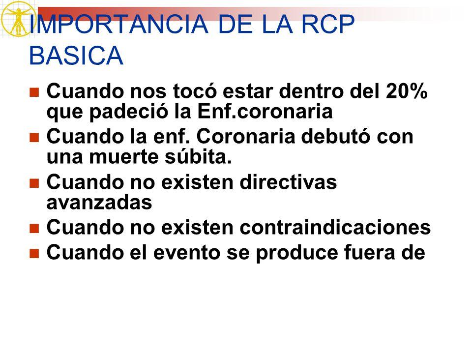 IMPORTANCIA DE LA RCP BASICA Cuando nos tocó estar dentro del 20% que padeció la Enf.coronaria Cuando la enf. Coronaria debutó con una muerte súbita.