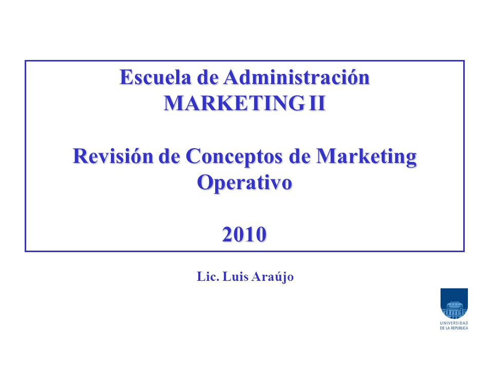 Escuela de Administración MARKETING II Revisión de Conceptos de Marketing Operativo 2010 Lic.