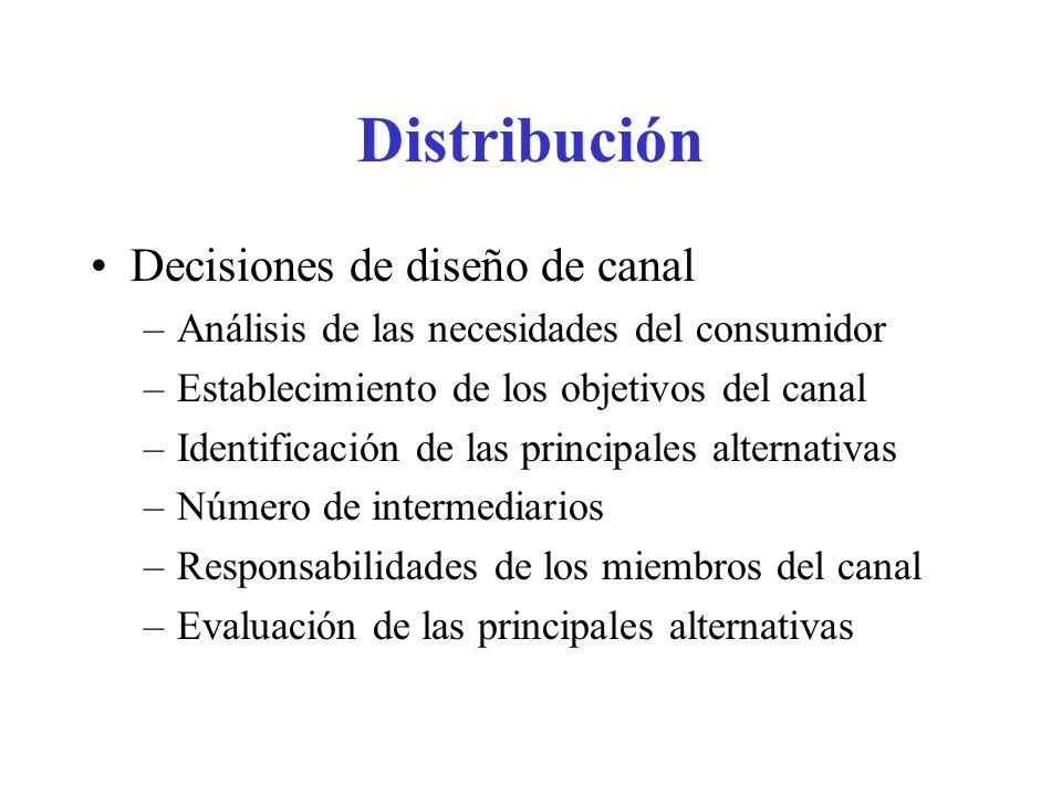 Distribución Decisiones de diseño de canal –Análisis de las necesidades del consumidor –Establecimiento de los objetivos del canal –Identificación de las principales alternativas –Número de intermediarios –Responsabilidades de los miembros del canal –Evaluación de las principales alternativas