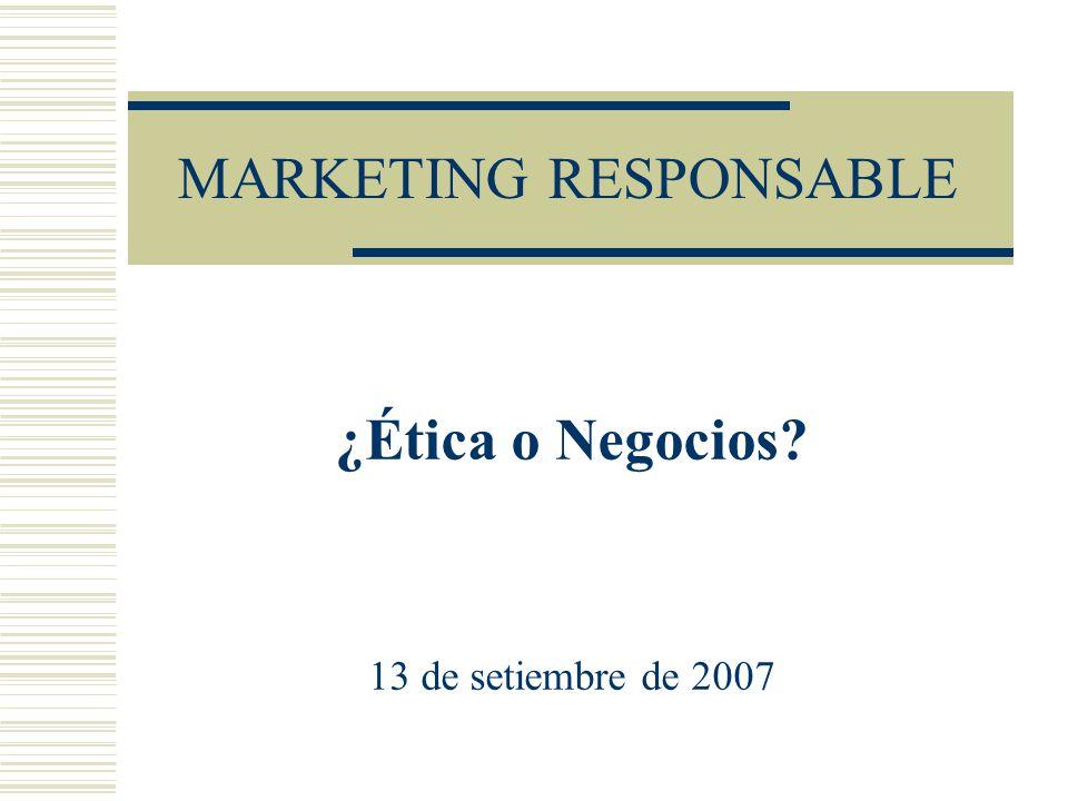 MARKETING RESPONSABLE ¿Ética o Negocios? 13 de setiembre de 2007