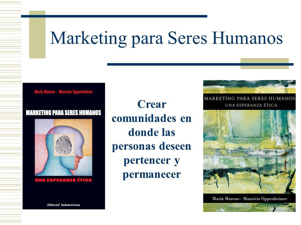 Marketing para Seres Humanos Crear comunidades en donde las personas deseen pertencer y permanecer
