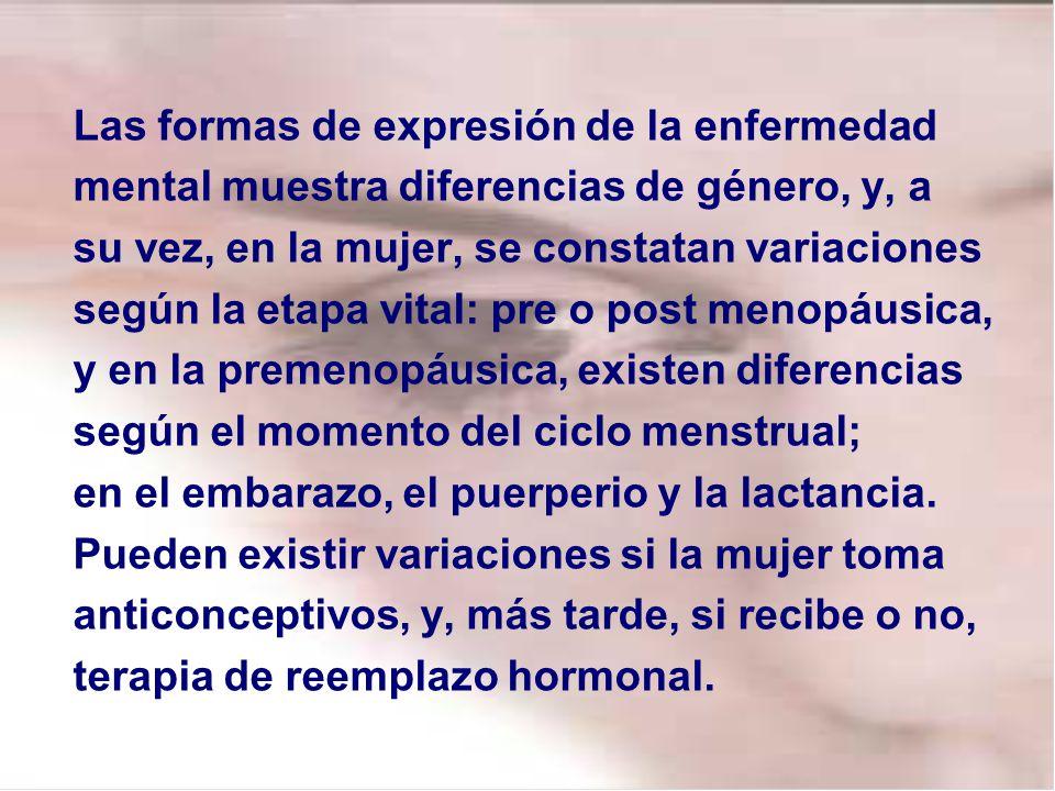 Las formas de expresión de la enfermedad mental muestra diferencias de género, y, a su vez, en la mujer, se constatan variaciones según la etapa vital