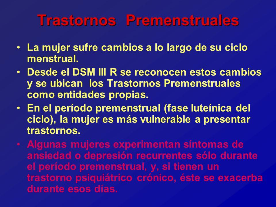 Trastornos Premenstruales La mujer sufre cambios a lo largo de su ciclo menstrual. Desde el DSM III R se reconocen estos cambios y se ubican los Trast