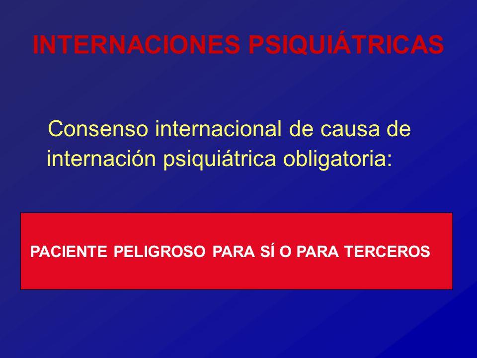 INTERNACIONES PSIQUIÁTRICAS Consenso internacional de causa de internación psiquiátrica obligatoria: PACIENTE PELIGROSO PARA SÍ O PARA TERCEROS