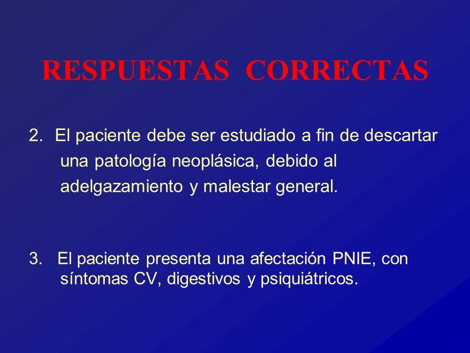 RESPUESTAS CORRECTAS 2. El paciente debe ser estudiado a fin de descartar una patología neoplásica, debido al adelgazamiento y malestar general. 3. El