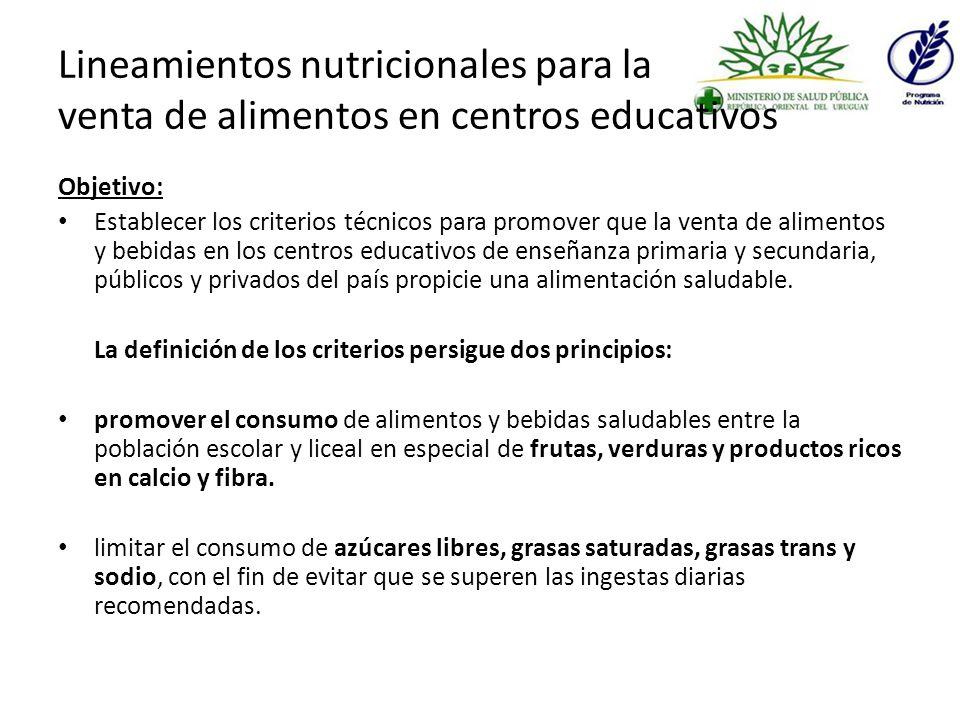 Lineamientos nutricionales para la venta de alimentos en centros educativos Objetivo: Establecer los criterios técnicos para promover que la venta de alimentos y bebidas en los centros educativos de enseñanza primaria y secundaria, públicos y privados del país propicie una alimentación saludable.
