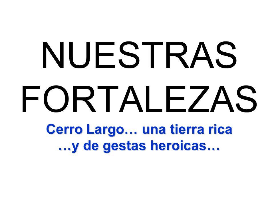 Cerro Largo… una tierra rica …y de gestas heroicas… NUESTRAS FORTALEZAS Cerro Largo… una tierra rica …y de gestas heroicas…