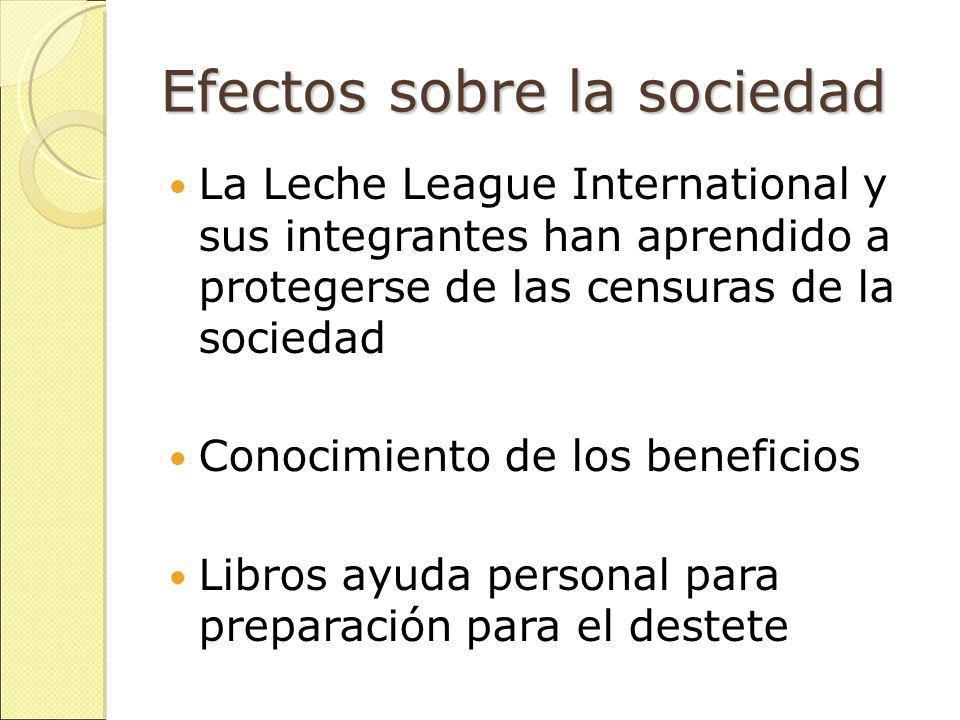 Efectos sobre la sociedad La Leche League International y sus integrantes han aprendido a protegerse de las censuras de la sociedad Conocimiento de los beneficios Libros ayuda personal para preparación para el destete