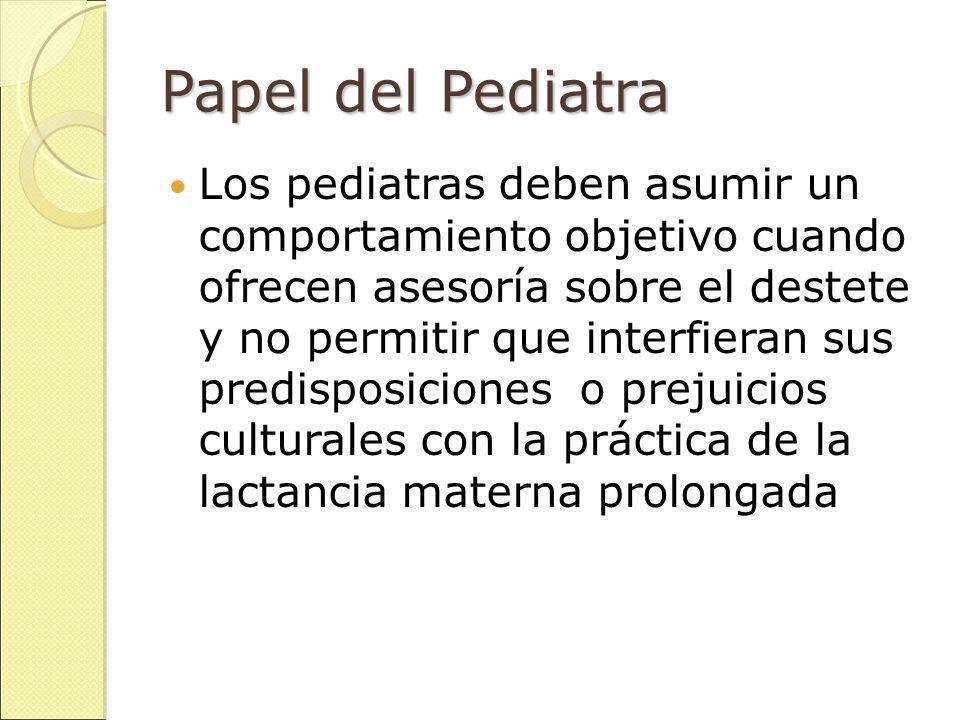 Papel del Pediatra Los pediatras deben asumir un comportamiento objetivo cuando ofrecen asesoría sobre el destete y no permitir que interfieran sus predisposiciones o prejuicios culturales con la práctica de la lactancia materna prolongada