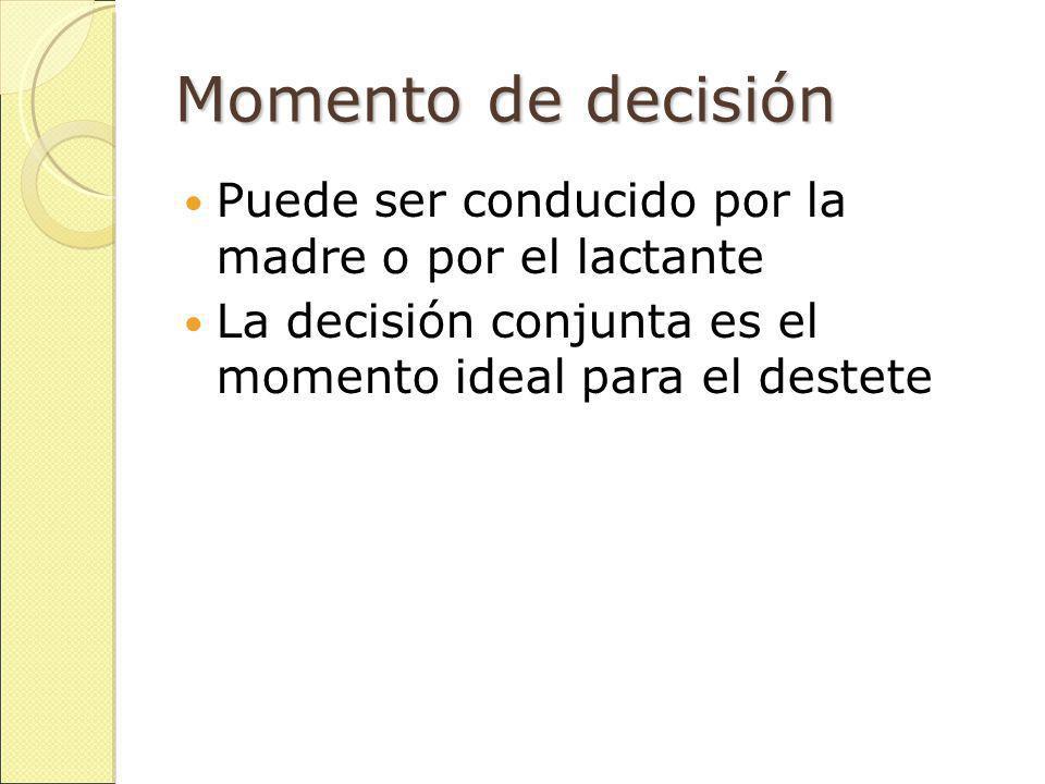 Momento de decisión Puede ser conducido por la madre o por el lactante La decisión conjunta es el momento ideal para el destete